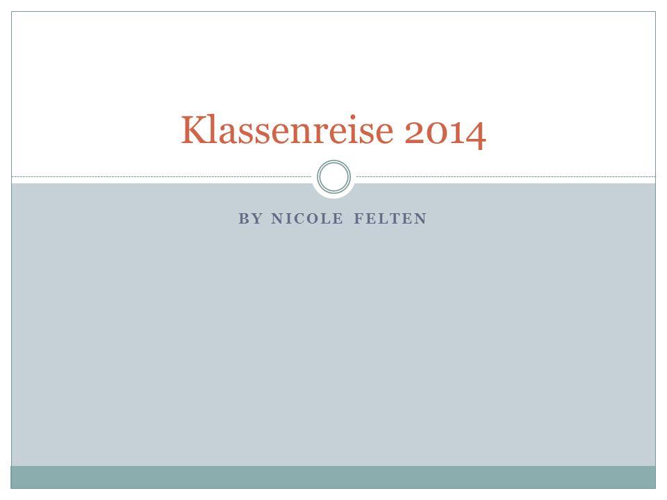 BY NICOLE FELTEN Klassenreise 2014