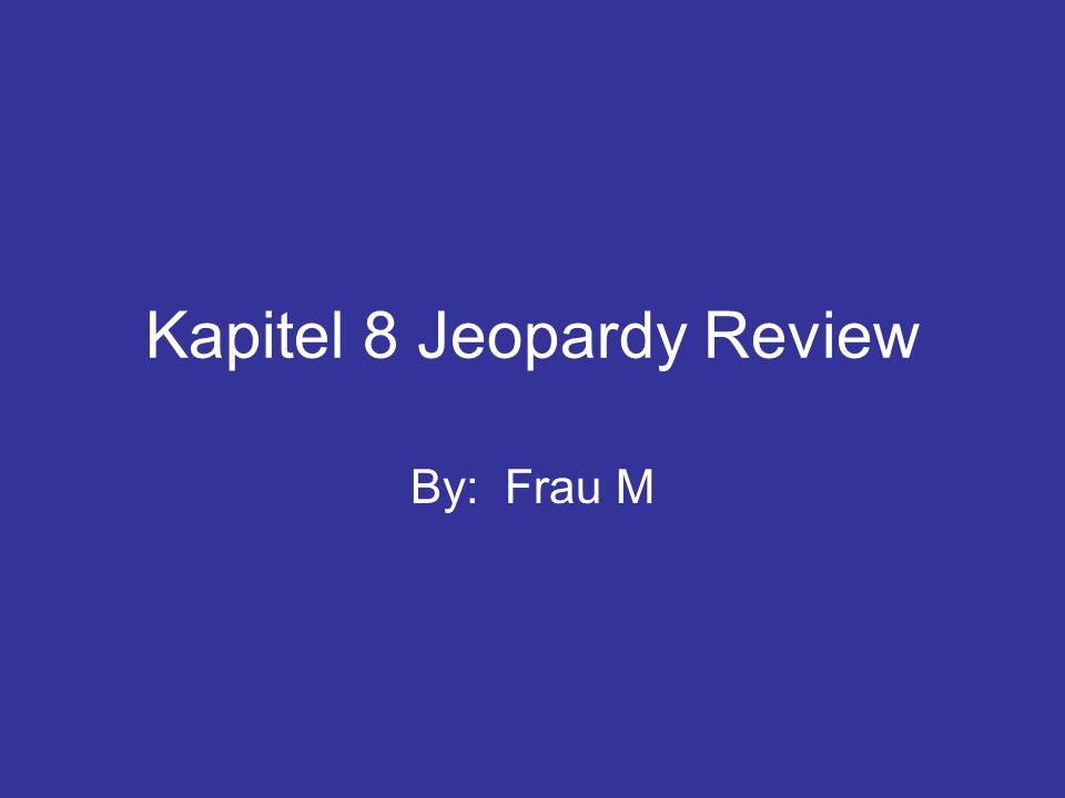 Kapitel 8 Jeopardy Review By: Frau M