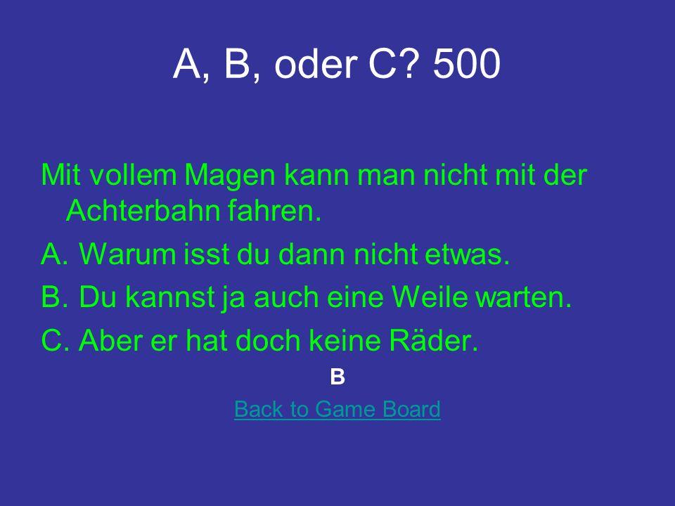 A, B, oder C.500 Mit vollem Magen kann man nicht mit der Achterbahn fahren.