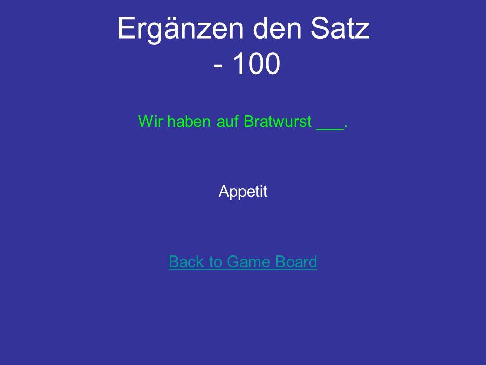 Ergänzen den Satz - 100 Wir haben auf Bratwurst ___. Appetit Back to Game Board