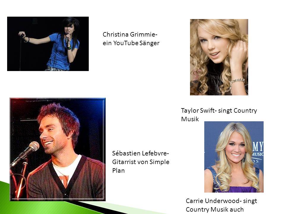 Christina Grimmie- ein YouTube Sänger Taylor Swift- singt Country Musik Sébastien Lefebvre- Gitarrist von Simple Plan Carrie Underwood- singt Country