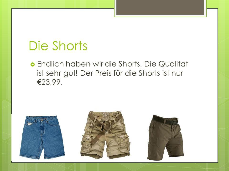 Die Shorts Endlich haben wir die Shorts. Die Qualitat ist sehr gut.