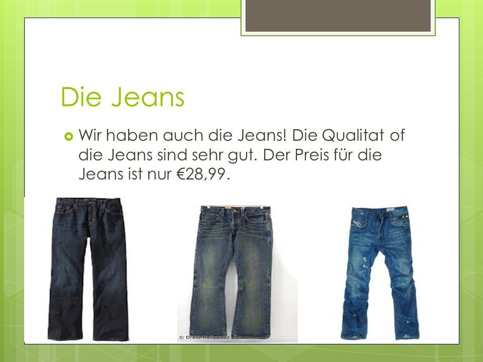 Die Jeans Wir haben auch die Jeans. Die Qualitat of die Jeans sind sehr gut.