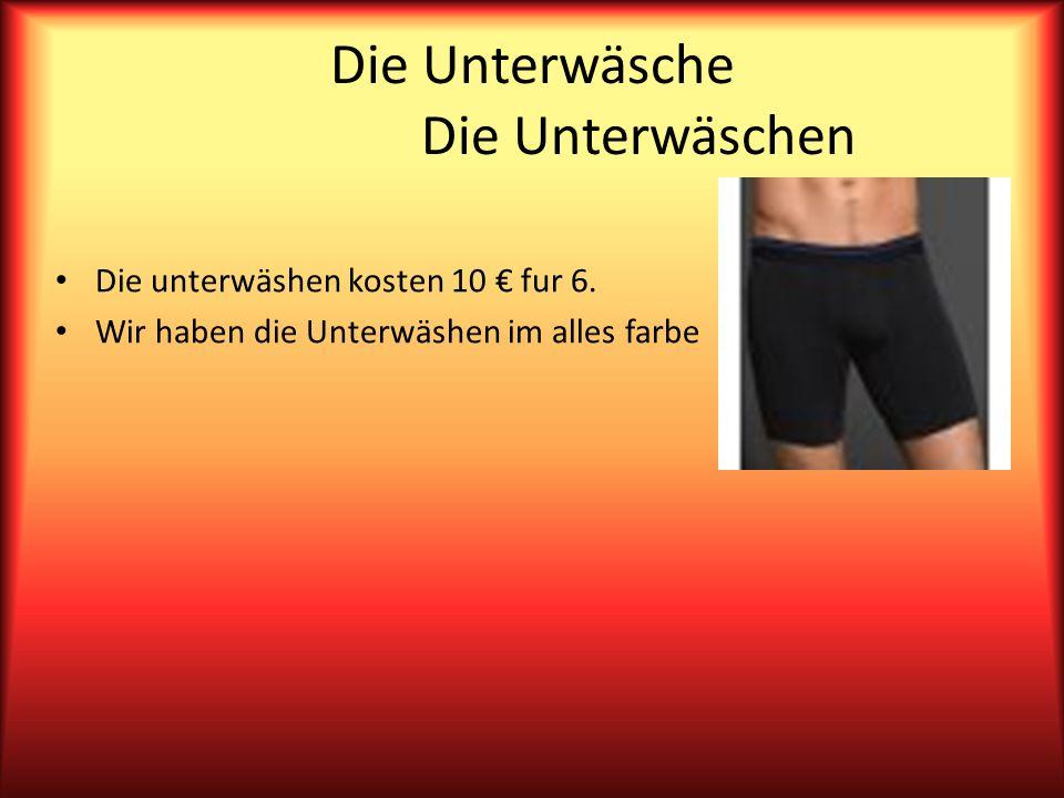Die Unterwäsche Die Unterwäschen Die unterwäshen kosten 10 fur 6.