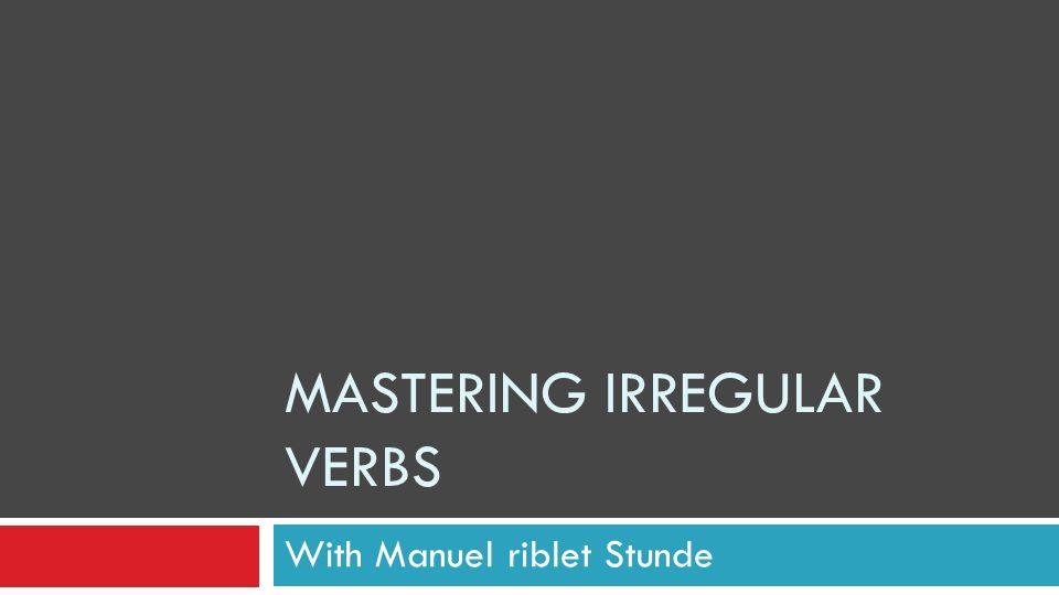 MASTERING IRREGULAR VERBS With Manuel riblet Stunde