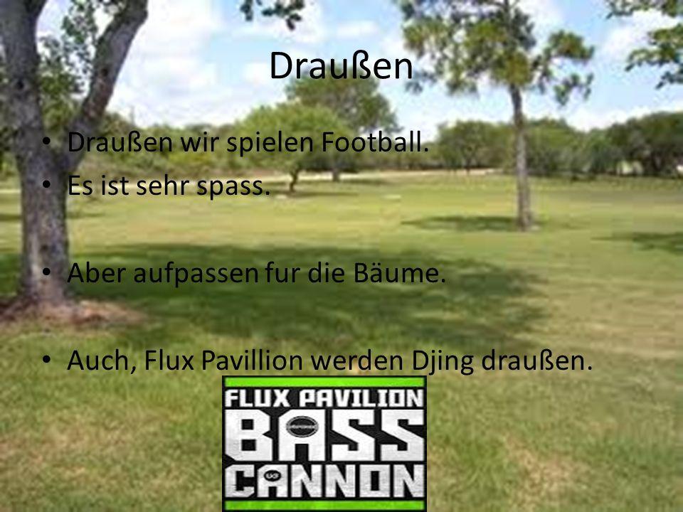 Draußen Draußen wir spielen Football. Es ist sehr spass. Aber aufpassen fur die Bäume. Auch, Flux Pavillion werden Djing draußen.