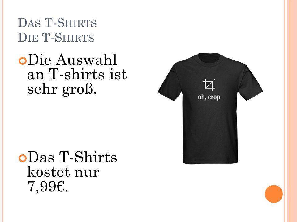 D AS T-S HIRTS D IE T-S HIRTS Die Auswahl an T-shirts ist sehr groß. Das T-Shirts kostet nur 7,99.