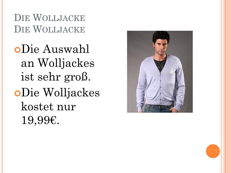 D IE W OLLJACKE Die Auswahl an Wolljackes ist sehr groß. Die Wolljackes kostet nur 19,99.