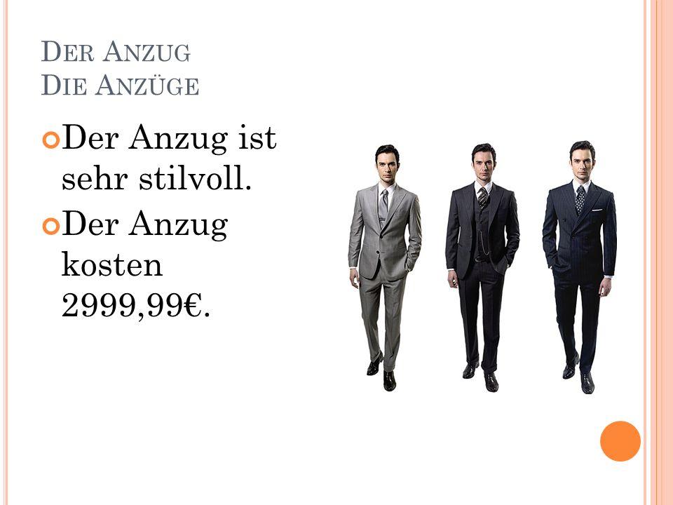 D ER A NZUG D IE A NZÜGE Der Anzug ist sehr stilvoll. Der Anzug kosten 2999,99.