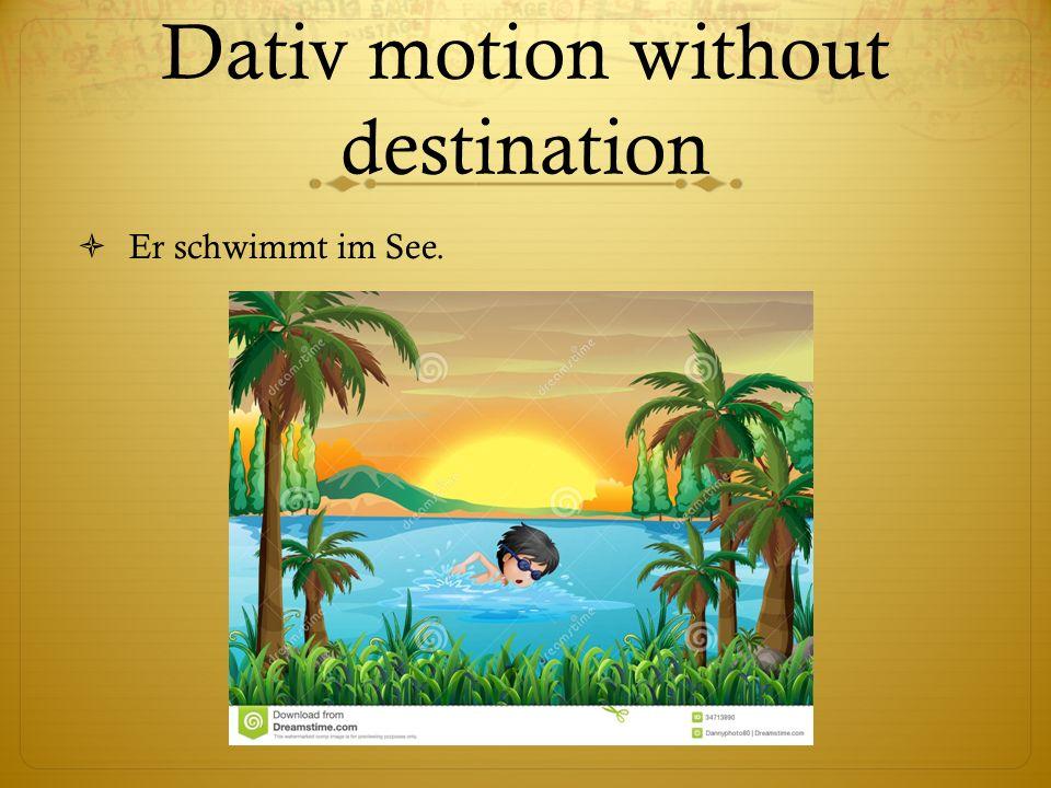 Dativ motion without destination Er schwimmt im See.