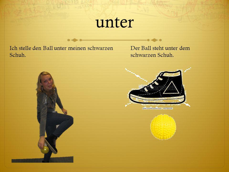 unter Ich stelle den Ball unter meinen schwarzen Schuh. Der Ball steht unter dem schwarzen Schuh.