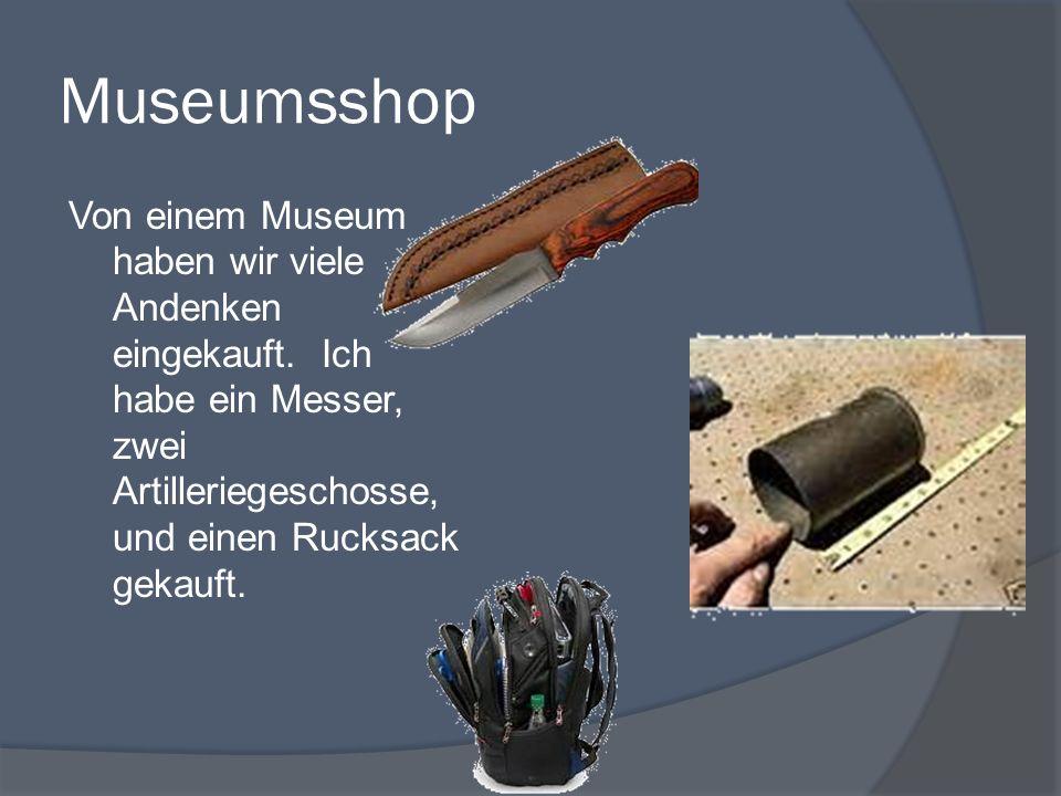 Museumsshop Von einem Museum haben wir viele Andenken eingekauft. Ich habe ein Messer, zwei Artilleriegeschosse, und einen Rucksack gekauft.