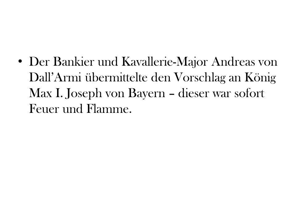 Der Bankier und Kavallerie-Major Andreas von DallArmi übermittelte den Vorschlag an König Max I. Joseph von Bayern – dieser war sofort Feuer und Flamm