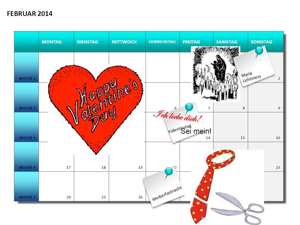 MONTAGDIENSTAGMITTWOCH DONNERSTAG FREITAGSAMSTAGSONNTAG WOCHE 112 WOCHE 23456789 WOCHE 310111213141516 WOCHE 417181920212223 WOCHE 52425263728 FEBRUAR 2014 Weiberfastnacht Valentinstag Ich liebe dich.
