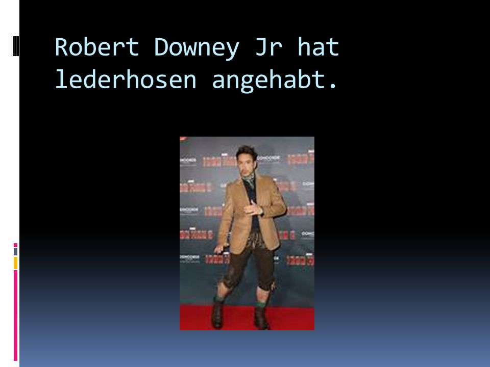 Robert Downey Jr hat lederhosen angehabt.