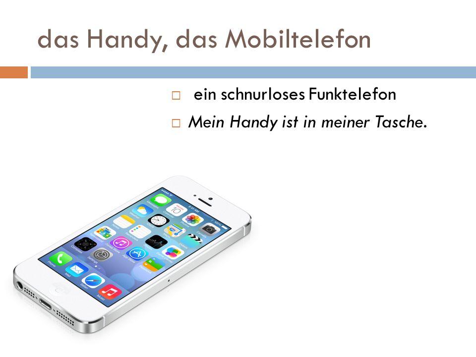 das Handy, das Mobiltelefon ein schnurloses Funktelefon Mein Handy ist in meiner Tasche.