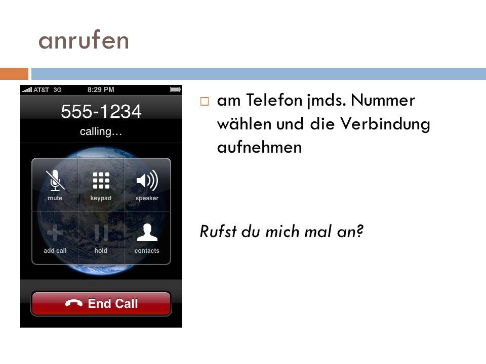 anrufen am Telefon jmds. Nummer wählen und die Verbindung aufnehmen Rufst du mich mal an?