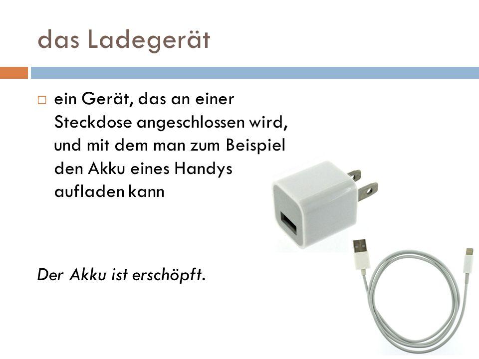 das Ladegerät ein Gerät, das an einer Steckdose angeschlossen wird, und mit dem man zum Beispiel den Akku eines Handys aufladen kann Der Akku ist ersc