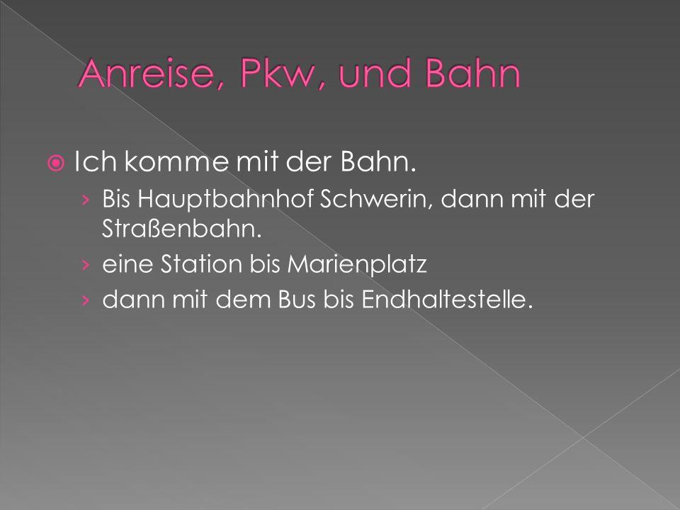 Ich komme mit der Bahn. Bis Hauptbahnhof Schwerin, dann mit der Straßenbahn.