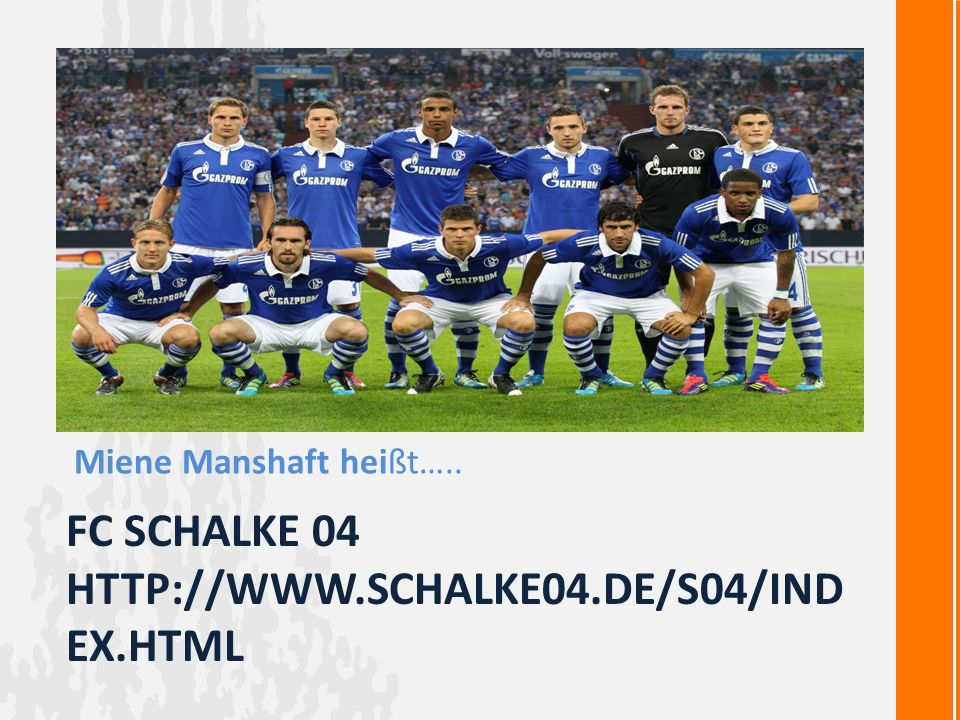 FC SCHALKE 04 HTTP://WWW.SCHALKE04.DE/S04/IND EX.HTML Miene Manshaft heißt…..