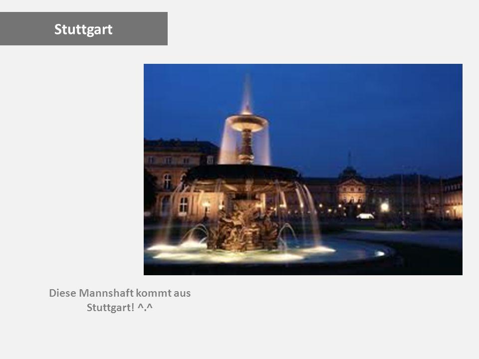Stuttgart Diese Mannshaft kommt aus Stuttgart! ^.^