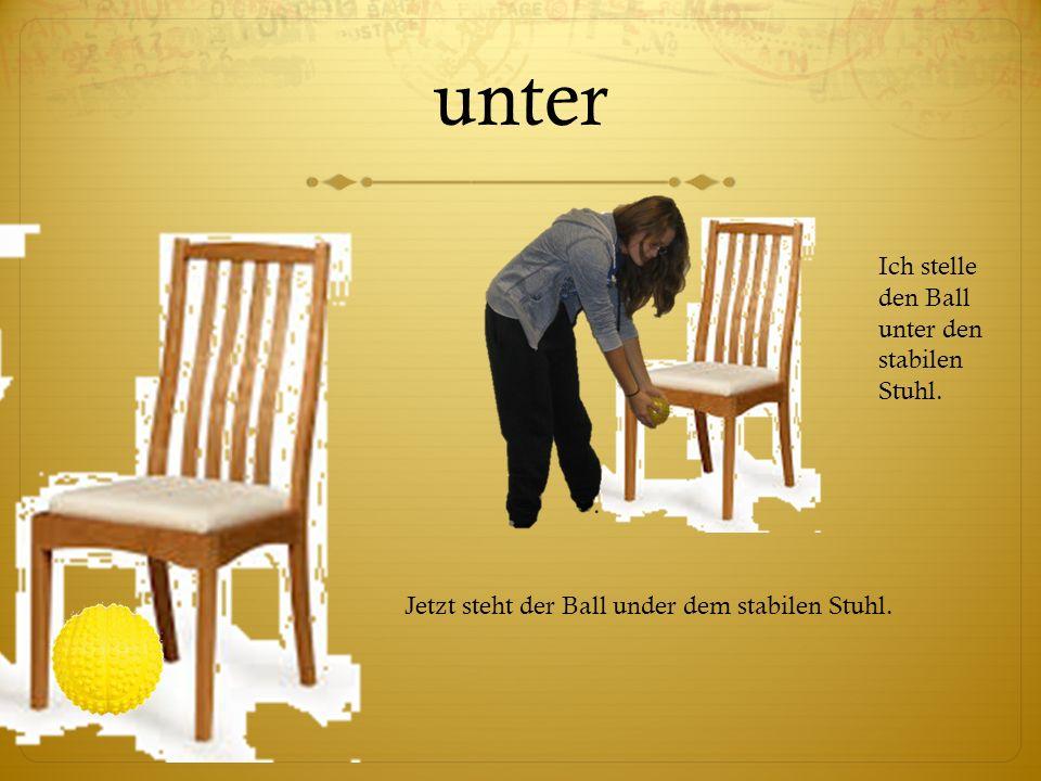unter Ich stelle den Ball unter den stabilen Stuhl. Jetzt steht der Ball under dem stabilen Stuhl.