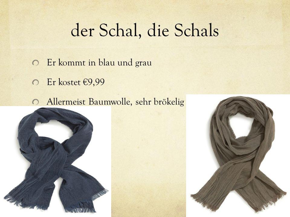 der Schal, die Schals Er kommt in blau und grau Er kostet 9,99 Allermeist Baumwolle, sehr brökelig