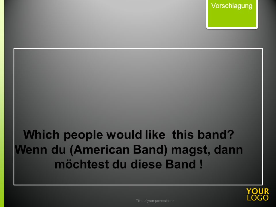 Title of your presentation Which people would like this band? Wenn du (American Band) magst, dann möchtest du diese Band ! Vorschlagung