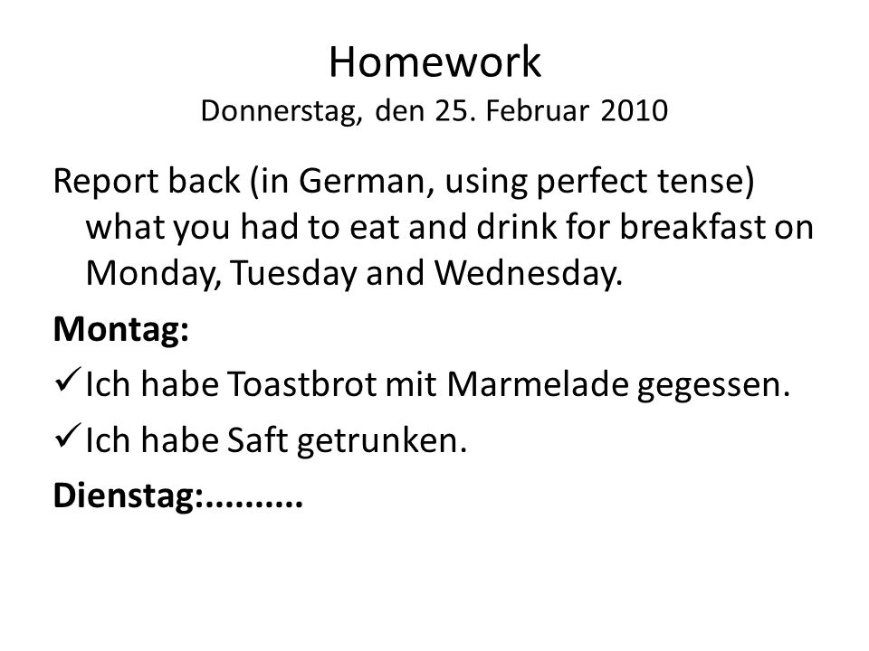 Homework Donnerstag, den 25. Februar 2010 Report back (in German, using perfect tense) what you had to eat and drink for breakfast on Monday, Tuesday