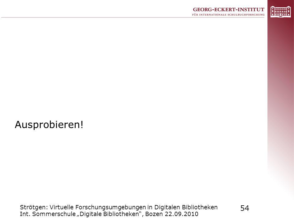 Strötgen: Virtuelle Forschungsumgebungen in Digitalen Bibliotheken Int. Sommerschule Digitale Bibliotheken, Bozen 22.09.2010 54 Ausprobieren!