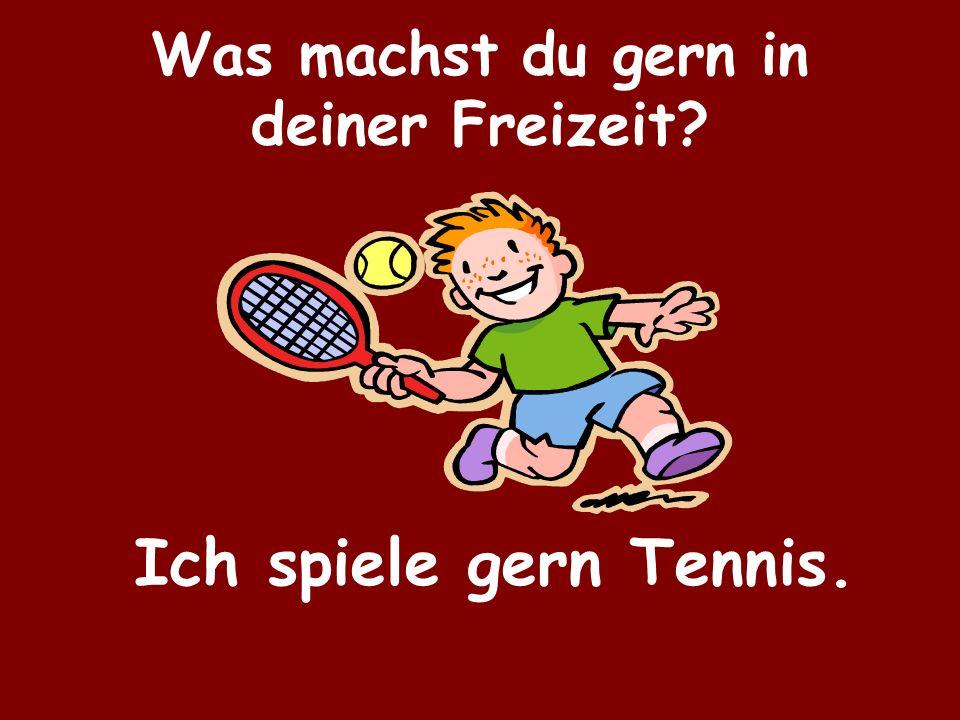 Was machst du gern in deiner Freizeit? Ich spiele gern Tennis.