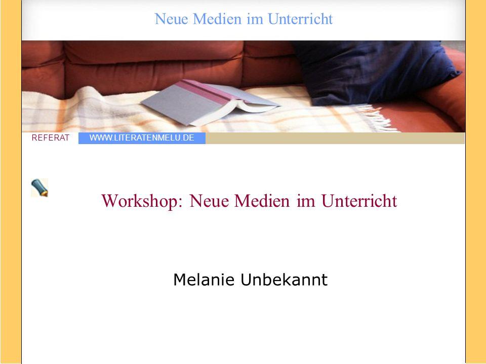 WWW.LITERATENMELU.DE REFERAT Neue Medien im Unterricht Workshop: Neue Medien im Unterricht Melanie Unbekannt