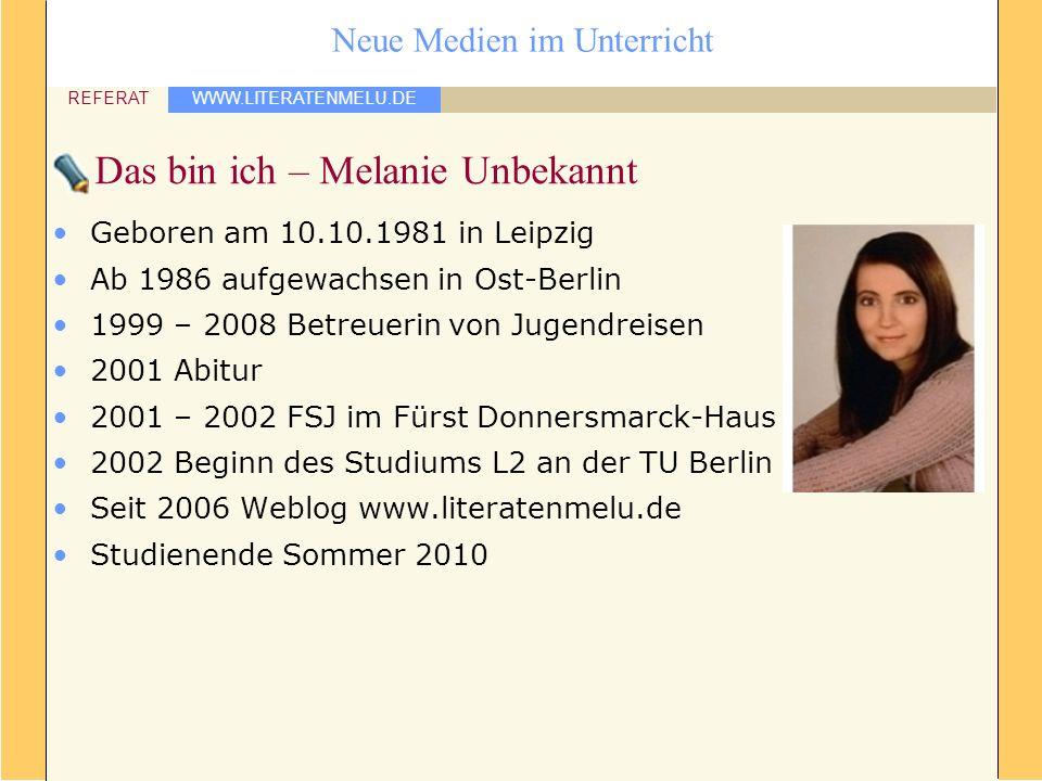 WWW.LITERATENMELU.DE REFERAT Neue Medien im Unterricht Das bin ich – Melanie Unbekannt Geboren am 10.10.1981 in Leipzig Ab 1986 aufgewachsen in Ost-Be