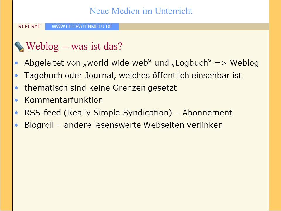 WWW.LITERATENMELU.DE REFERAT Neue Medien im Unterricht Weblog – was ist das? Abgeleitet von world wide web und Logbuch => Weblog Tagebuch oder Journal