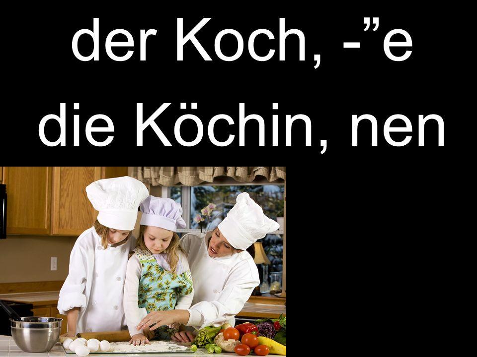der Koch, -e die Köchin, nen