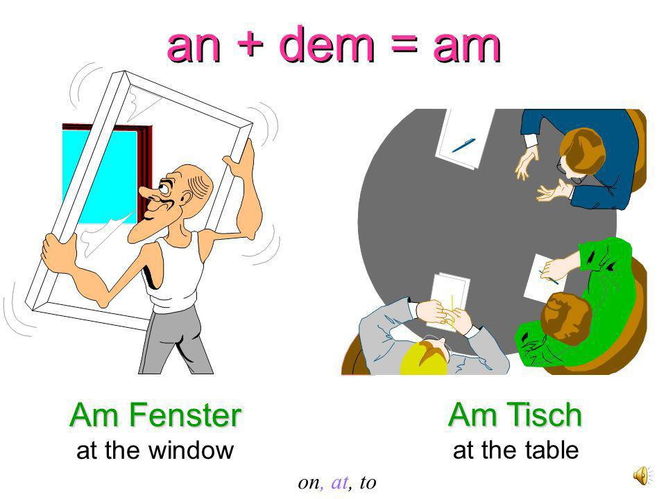 an + dem = am an + dem = am Am Fenster at the window Am Tisch at the table on, at, to