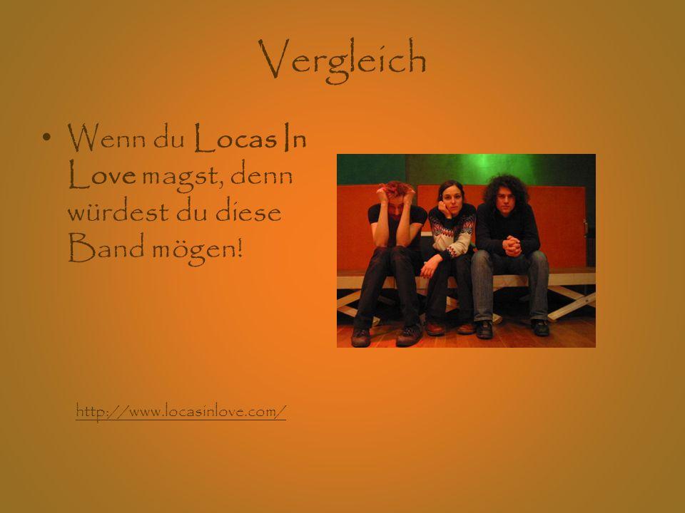 Vergleich Wenn du Locas In Love magst, denn würdest du diese Band mögen! http://www.locasinlove.com/