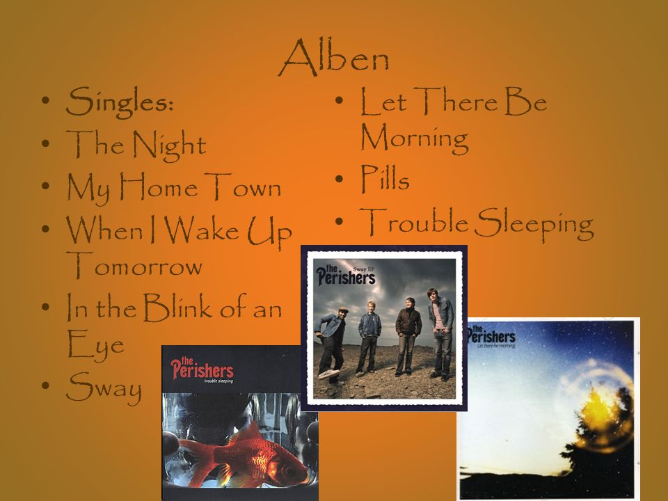 Alben Singles: The Night My Home Town When I Wake Up Tomorrow In the Blink of an Eye Sway Let There Be Morning Pills Trouble Sleeping