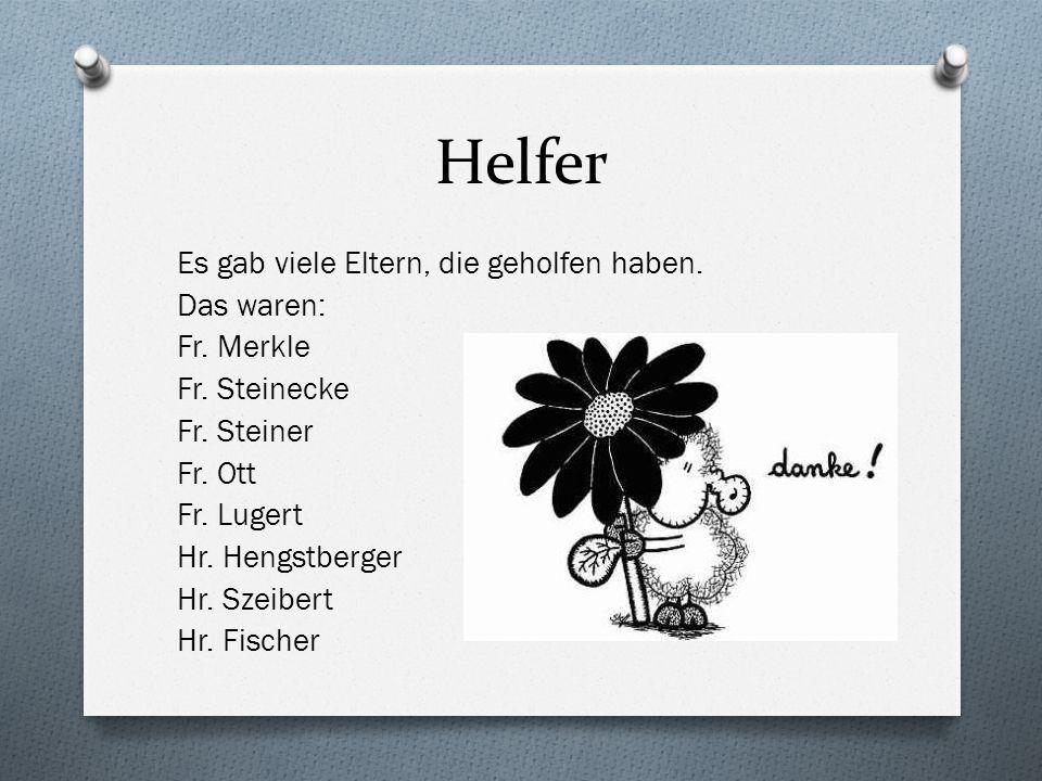 Helfer Es gab viele Eltern, die geholfen haben. Das waren: Fr. Merkle Fr. Steinecke Fr. Steiner Fr. Ott Fr. Lugert Hr. Hengstberger Hr. Szeibert Hr. F