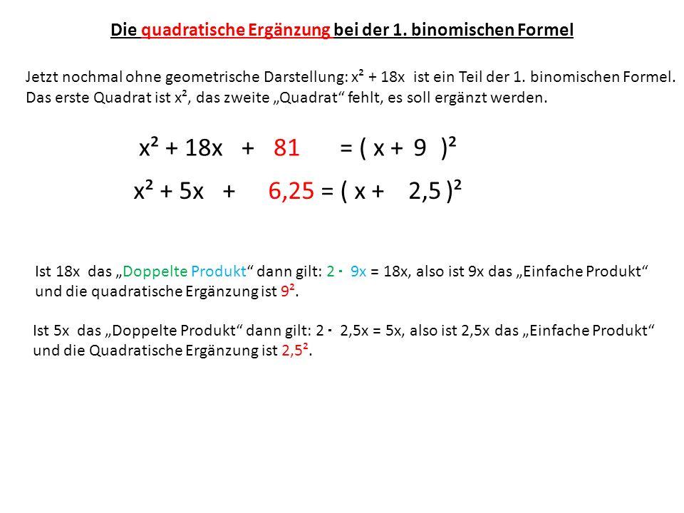 Die quadratische Ergänzung bei der 1. binomischen Formel Jetzt nochmal ohne geometrische Darstellung: x² + 18x ist ein Teil der 1. binomischen Formel.