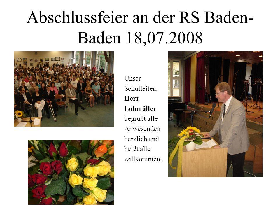 Abschlussfeier an der RS Baden- Baden 18,07.2008 Unser Schulleiter, Herr Lohmüller begrüßt alle Anwesenden herzlich und heißt alle willkommen.