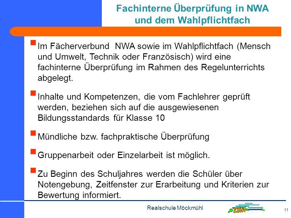 Realschule Möckmühl 11 Im Fächerverbund NWA sowie im Wahlpflichtfach (Mensch und Umwelt, Technik oder Französisch) wird eine fachinterne Überprüfung im Rahmen des Regelunterrichts abgelegt.
