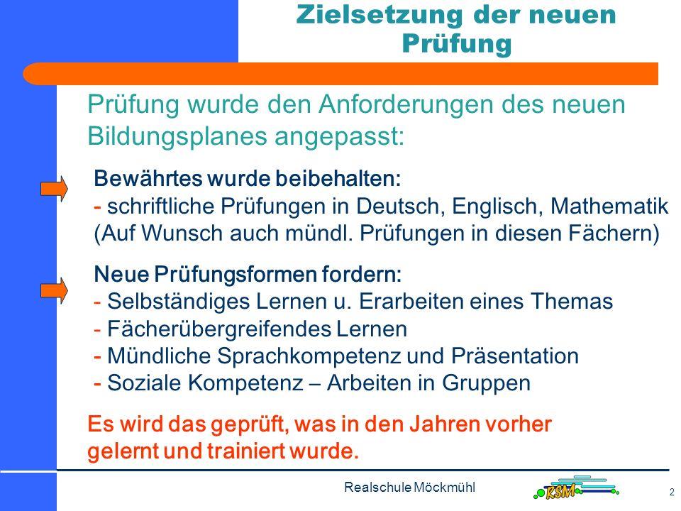 Realschule Möckmühl 2 Zielsetzung der neuen Prüfung Prüfung wurde den Anforderungen des neuen Bildungsplanes angepasst: Bewährtes wurde beibehalten: - schriftliche Prüfungen in Deutsch, Englisch, Mathematik (Auf Wunsch auch mündl.