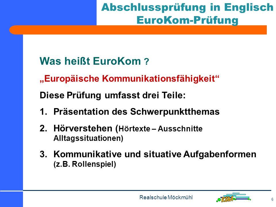 Realschule Möckmühl 6 Abschlussprüfung in Englisch EuroKom-Prüfung Was heißt EuroKom ? Europäische Kommunikationsfähigkeit Diese Prüfung umfasst drei