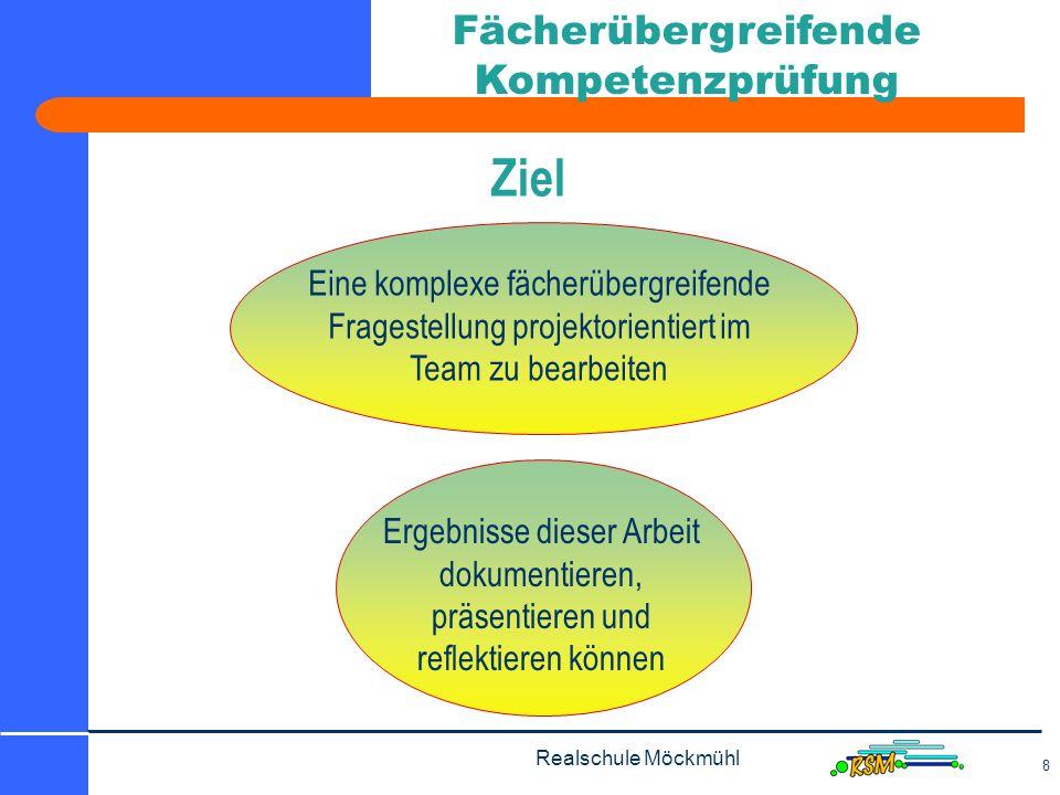 Realschule Möckmühl 8 Fächerübergreifende Kompetenzprüfung Ziel Eine komplexe fächerübergreifende Fragestellung projektorientiert im Team zu bearbeiten Ergebnisse dieser Arbeit dokumentieren, präsentieren und reflektieren können