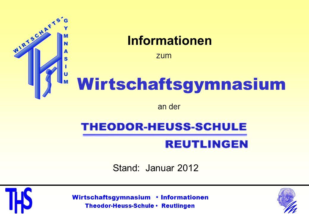 Informationen zum Wirtschaftsgymnasium an der Stand: Januar 2012 Wirtschaftsgymnasium Informationen Theodor-Heuss-Schule Reutlingen