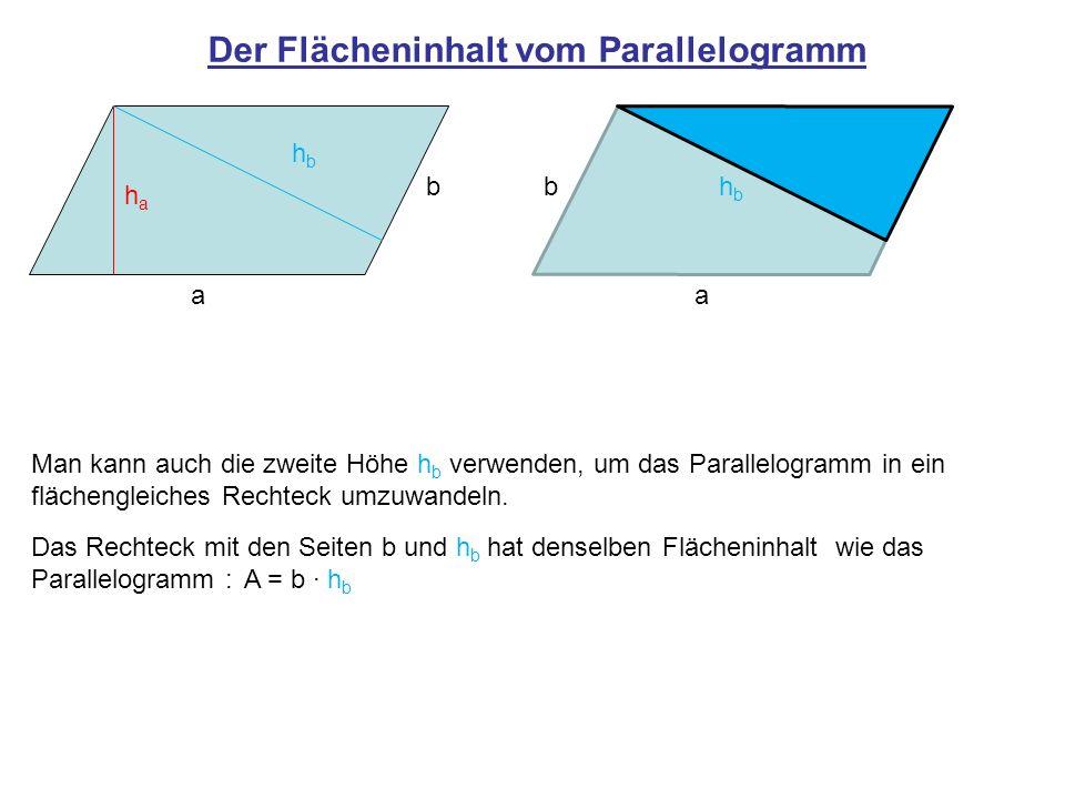 Der Flächeninhalt vom Parallelogramm Man kann den Flächeninhalt eines Parallelogramm mit dem Produkt aus einer Seitenlänge (Grundseite g) und der dazugehörigen Höhe berechnen: A = g h Wählt man als Grundseite a gilt:A = a h a Wählt man als Grundseite b gilt:A = b h b a b haha hbhb