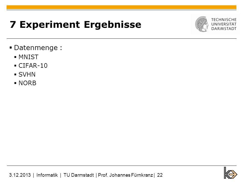 7 Experiment Ergebnisse Datenmenge : MNIST CIFAR-10 SVHN NORB 3.12.2013 | Informatik | TU Darmstadt | Prof. Johannes Fürnkranz | 22