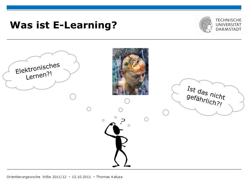 Was ist E-Learning? Orientierungswoche WiSe 2011/12 – 13.10.2011 – Thomas Kaluza Ist das nicht gefährlich?! Elektronisches Lernen?!