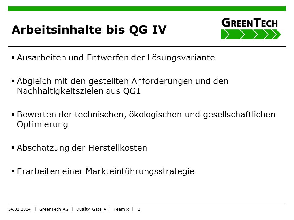 3 Ablauf der Präsentationen Präsentation (10 Minuten) Befragung/Diskussion (10 Minuten) Die Teams präsentieren vor großem Auditorium (andere Teams sind dabei) 14.02.2014 | GreenTech AG | Quality Gate 4 | Team x |